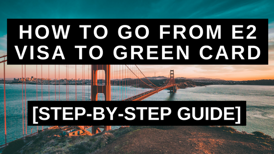 How to Go From E2 Visa to Green Card in 2019: Step-by-Step Guide