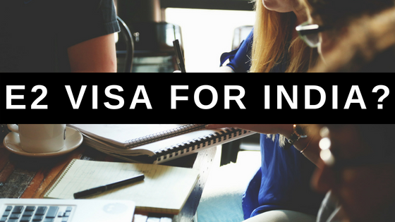 E2 Visa for India: How Indian Investors Can Apply for the E2 Visa